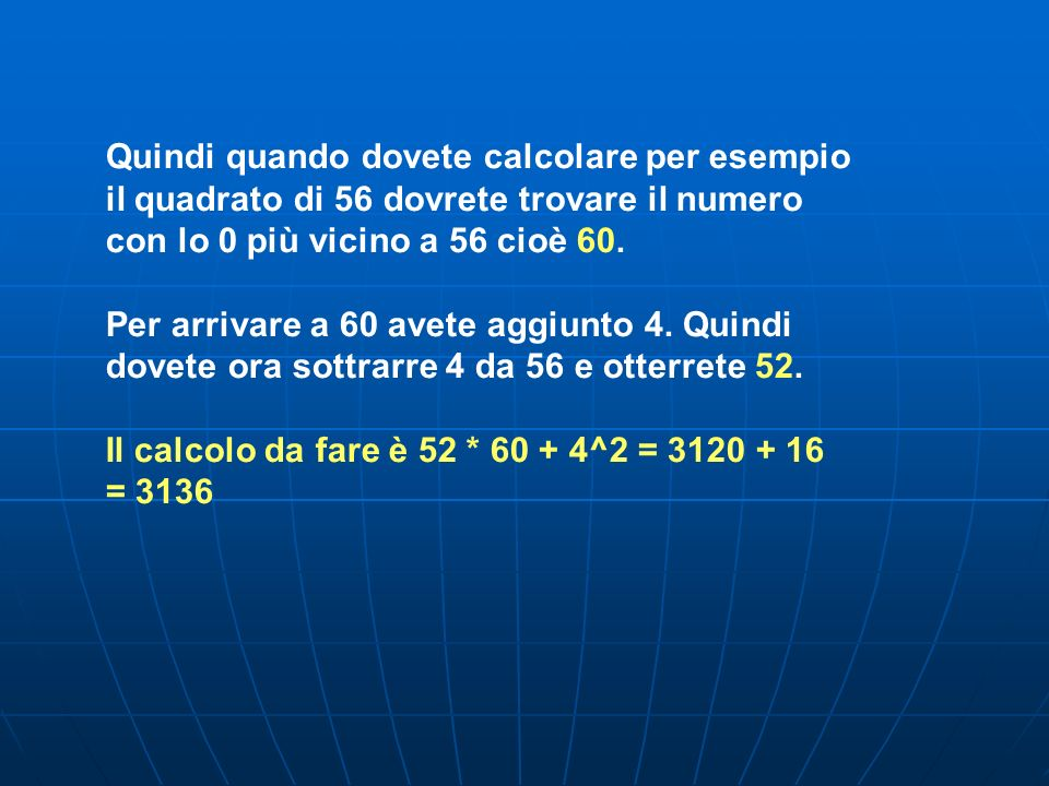 Quindi quando dovete calcolare per esempio il quadrato di 56 dovrete trovare il numero con lo 0 più vicino a 56 cioè 60. Per arrivare a 60 avete aggiu