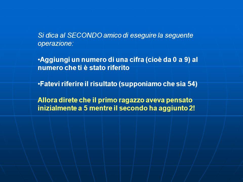 Si dica al SECONDO amico di eseguire la seguente operazione: Aggiungi un numero di una cifra (cioè da 0 a 9) al numero che ti è stato riferito Fatevi