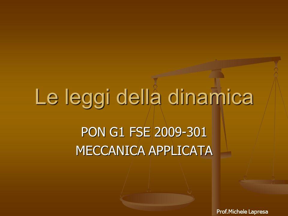 Le leggi della dinamica Prof.Michele Lapresa PON G1 FSE 2009-301 MECCANICA APPLICATA