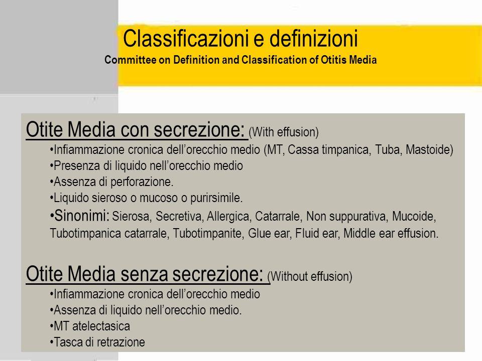 Classificazioni e definizioni Committee on Definition and Classification of Otitis Media Otite Media con secrezione: (With effusion) Infiammazione cro
