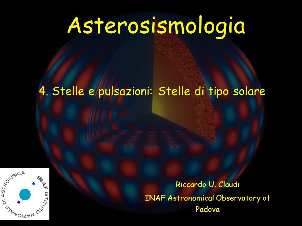 Riccardo U. Claudi INAF Astronomical Observatory of Padova Asterosismologia 4. Stelle e pulsazioni: Stelle di tipo solare