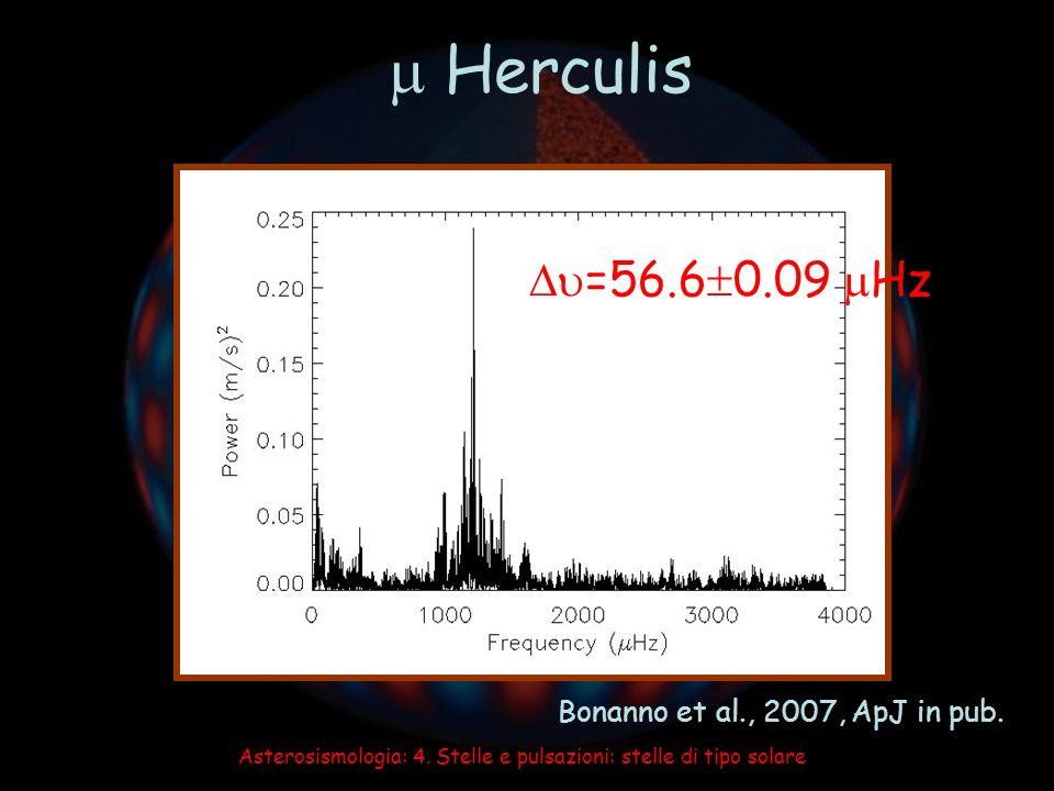 Asterosismologia: 4. Stelle e pulsazioni: stelle di tipo solare Herculis =56.6 0.09 Hz Bonanno et al., 2007, ApJ in pub.