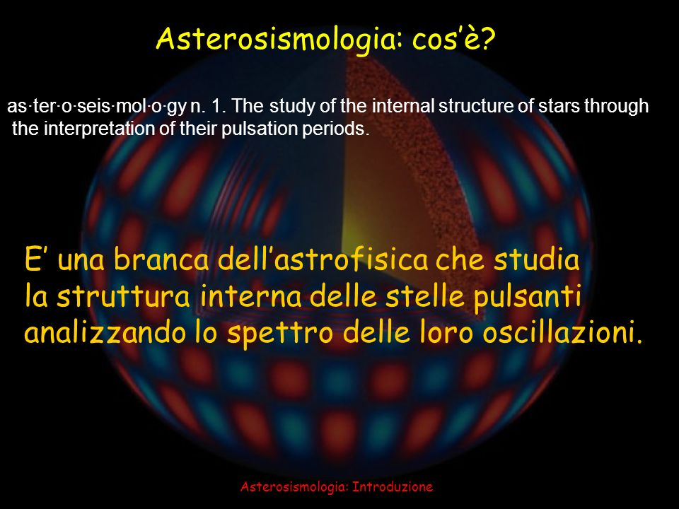 Asterosismologia: Introduzione 6 Asterosismologia: cosè? as·ter·o·seis·mol·o·gy n. 1. The study of the internal structure of stars through the interpr