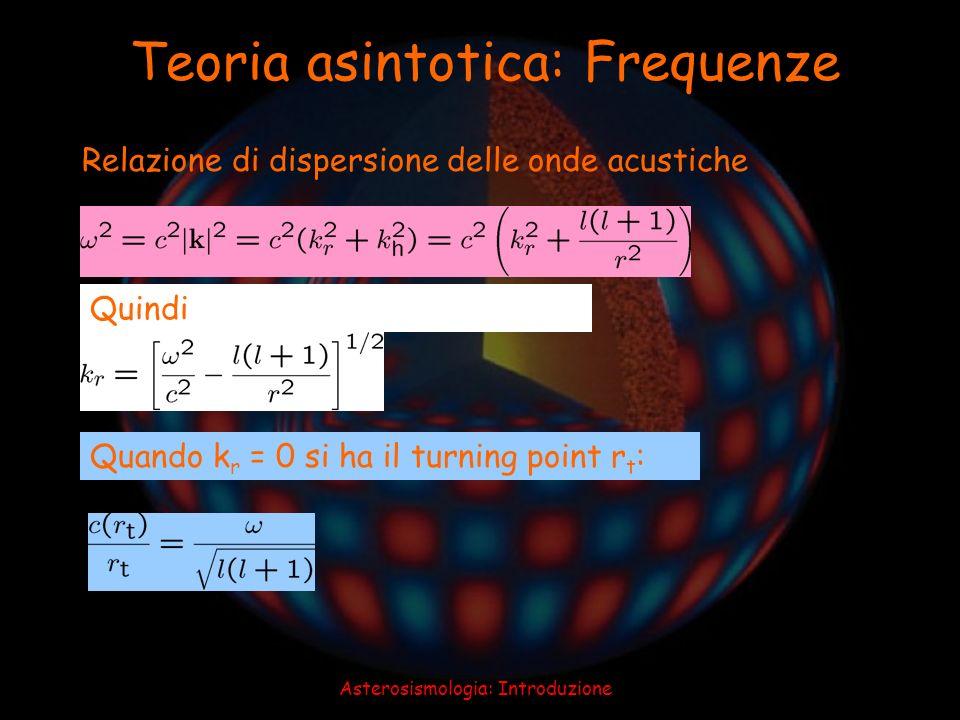 Asterosismologia: Introduzione Relazione di dispersione delle onde acustiche Quindi Quando k r = 0 si ha il turning point r t : Teoria asintotica: Fre