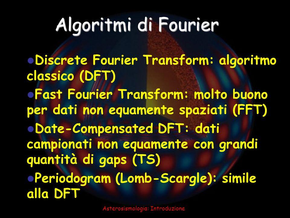 Asterosismologia: Introduzione Algoritmi di Fourier Discrete Fourier Transform: algoritmo classico (DFT) Fast Fourier Transform: molto buono per dati