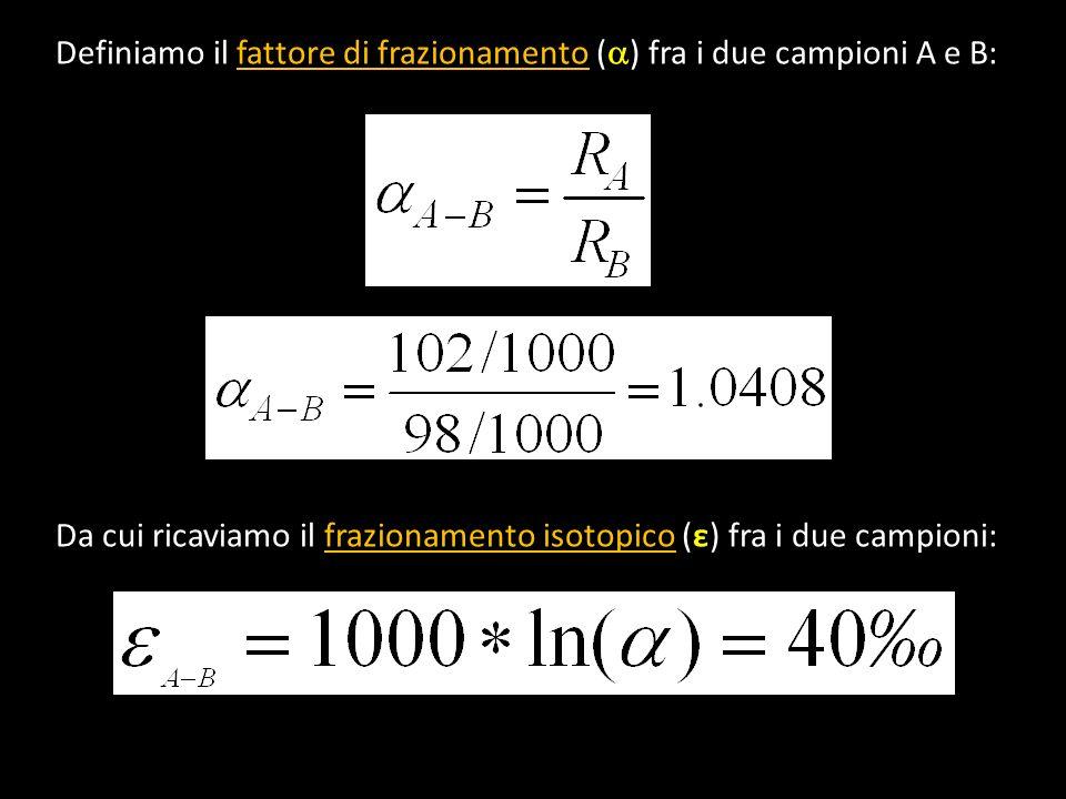 Definiamo il fattore di frazionamento ( ) fra i due campioni A e B: Da cui ricaviamo il frazionamento isotopico (ε) fra i due campioni: