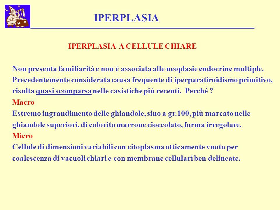 IPERPLASIA A CELLULE CHIARE Non presenta familiarità e non è associata alle neoplasie endocrine multiple. Precedentemente considerata causa frequente