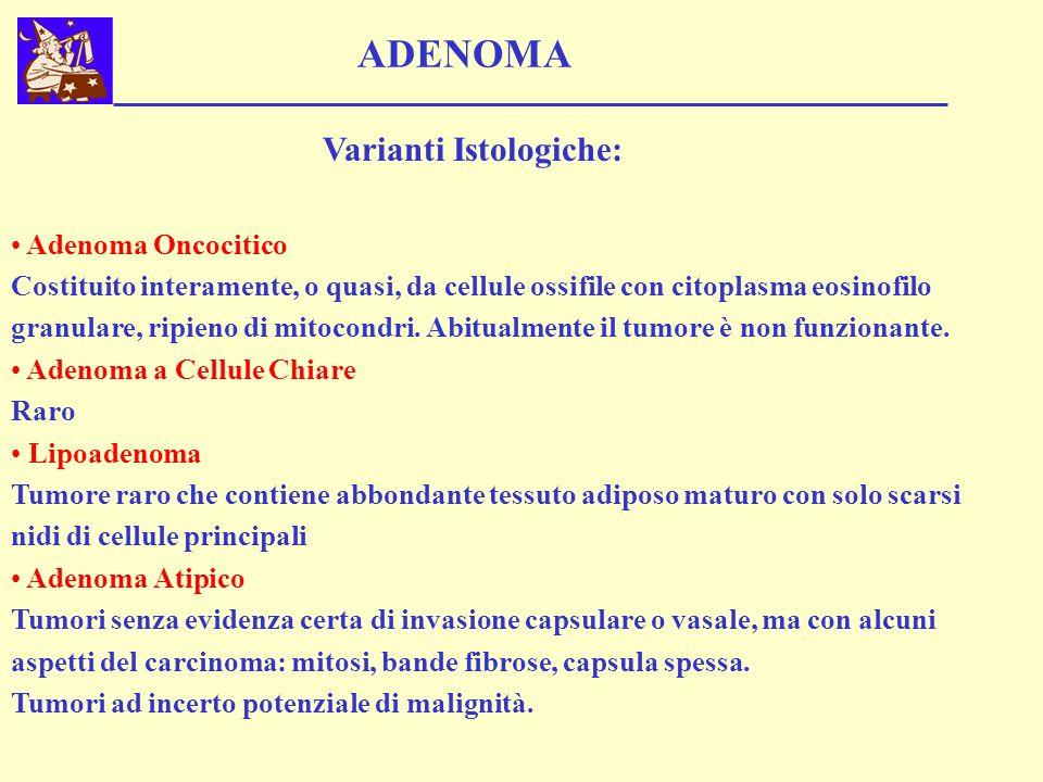 ADENOMA Varianti Istologiche: Adenoma Oncocitico Costituito interamente, o quasi, da cellule ossifile con citoplasma eosinofilo granulare, ripieno di