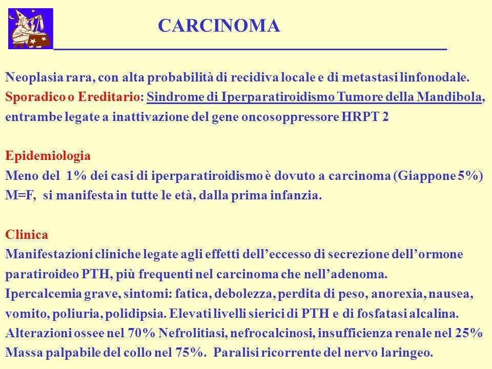 CARCINOMA Neoplasia rara, con alta probabilità di recidiva locale e di metastasi linfonodale. Sporadico o Ereditario: Sindrome di Iperparatiroidismo T