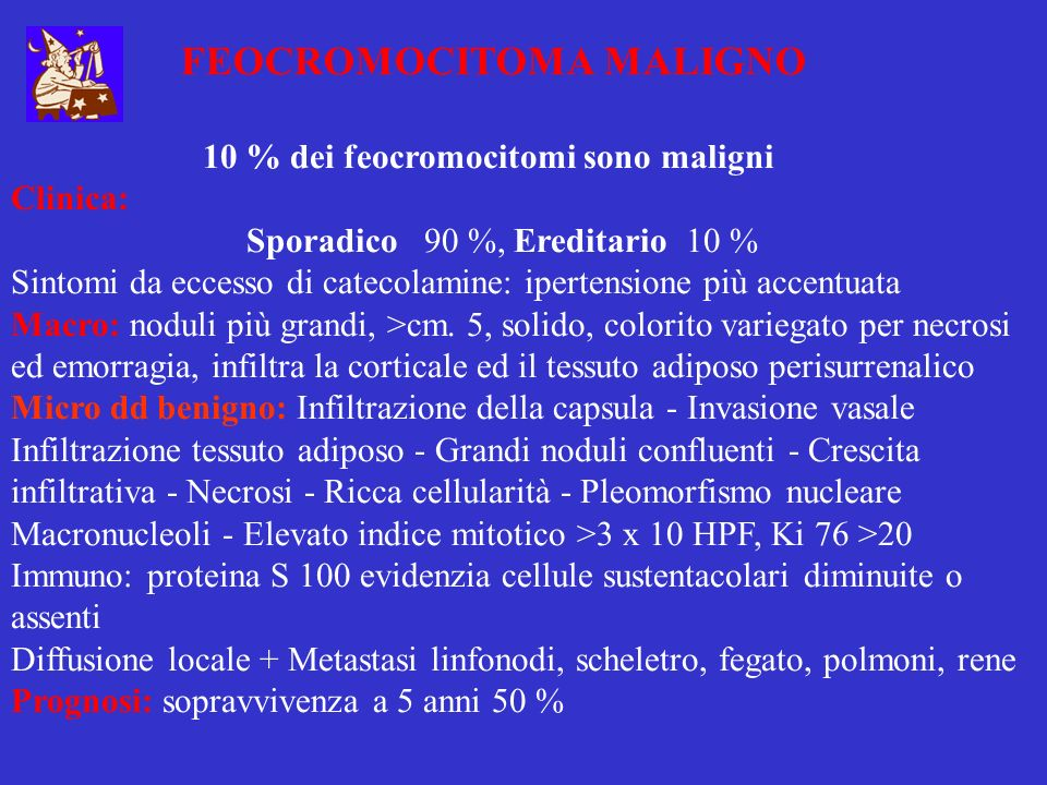 FEOCROMOCITOMA MALIGNO 10 % dei feocromocitomi sono maligni Clinica: Sporadico 90 %, Ereditario 10 % Sintomi da eccesso di catecolamine: ipertensione