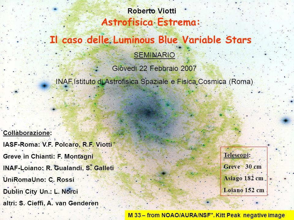 SOMMARIO La categoria delle Luminous Blue Variable stars (LBV) include un piccolo numero di stelle calde estremamente brillanti (luminosità bolometrica dell ordine di un milione di volte quella solare) soggette ad ampie variazioni luminose su scale di tempi di anni e decadi e spesso caratterizzate da spettri ricchi di righe di emissione.