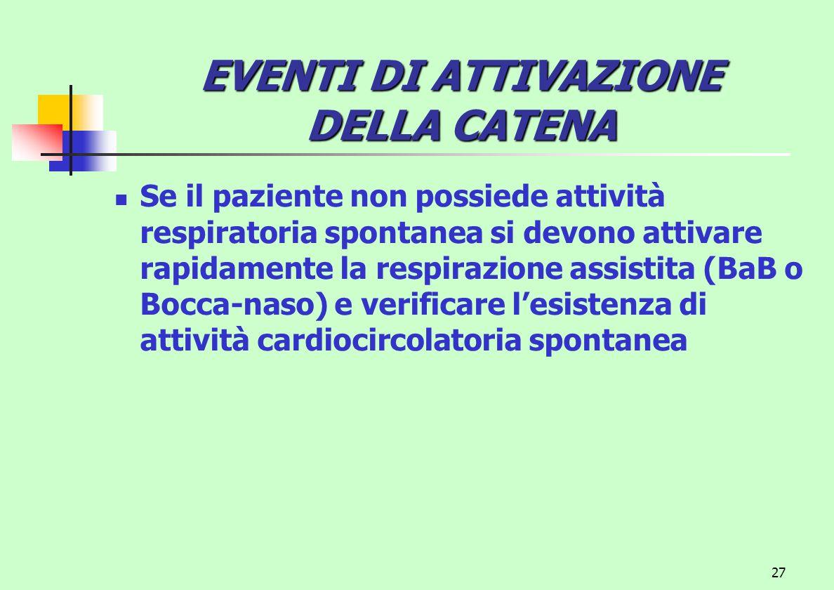 27 EVENTI DI ATTIVAZIONE DELLA CATENA Se il paziente non possiede attività respiratoria spontanea si devono attivare rapidamente la respirazione assis