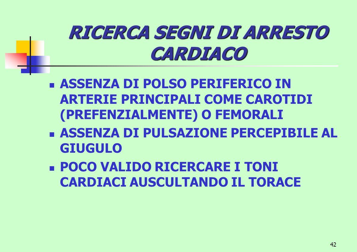 42 RICERCASEGNI DI ARRESTO CARDIACO RICERCA SEGNI DI ARRESTO CARDIACO ASSENZA DI POLSO PERIFERICO IN ARTERIE PRINCIPALI COME CAROTIDI (PREFENZIALMENTE