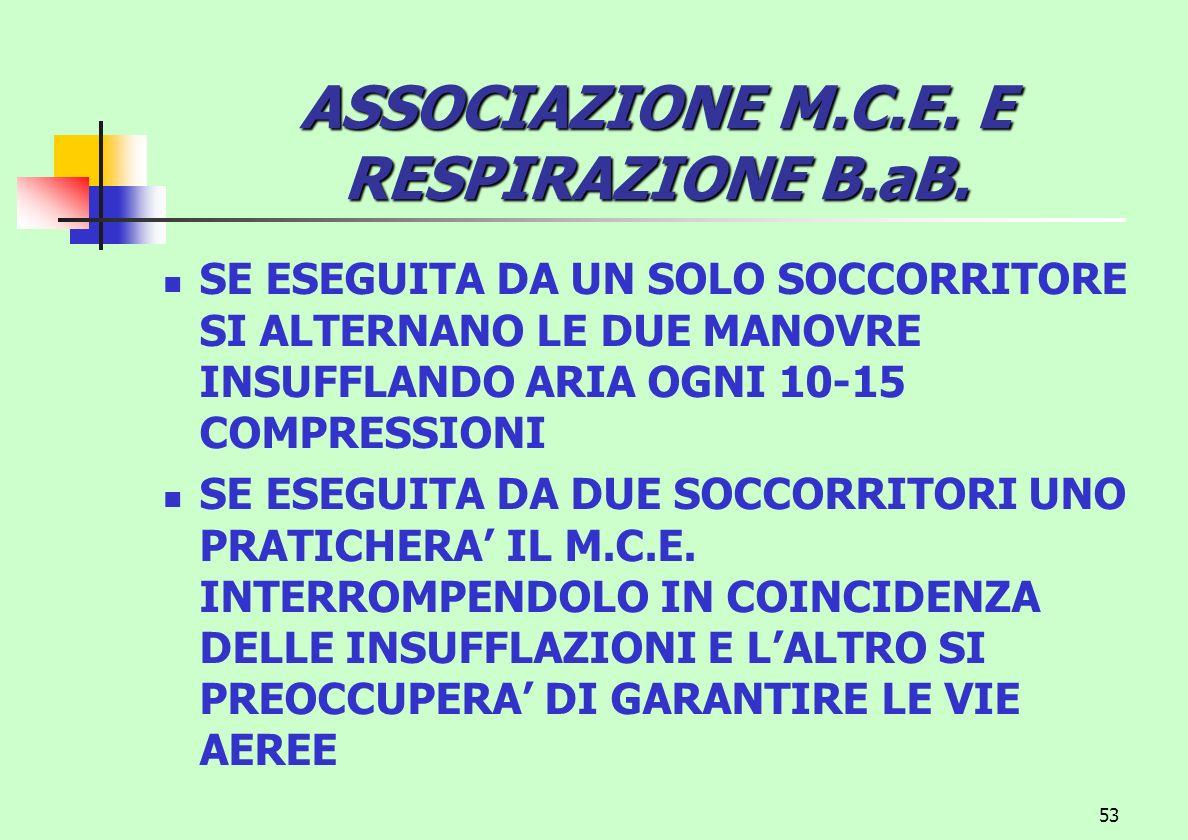 53 ASSOCIAZIONE M.C.E. E RESPIRAZIONE B.aB. SE ESEGUITA DA UN SOLO SOCCORRITORE SI ALTERNANO LE DUE MANOVRE INSUFFLANDO ARIA OGNI 10-15 COMPRESSIONI S