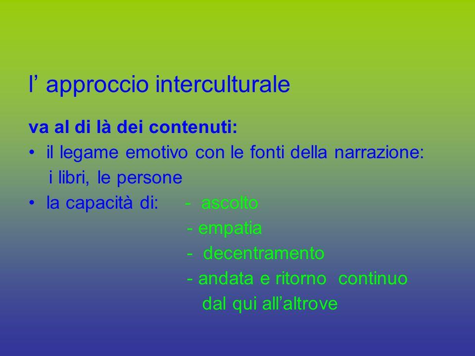 l approccio interculturale va al di là dei contenuti: il legame emotivo con le fonti della narrazione: i libri, le persone la capacità di: - ascolto - empatia - decentramento - andata e ritorno continuo dal qui allaltrove