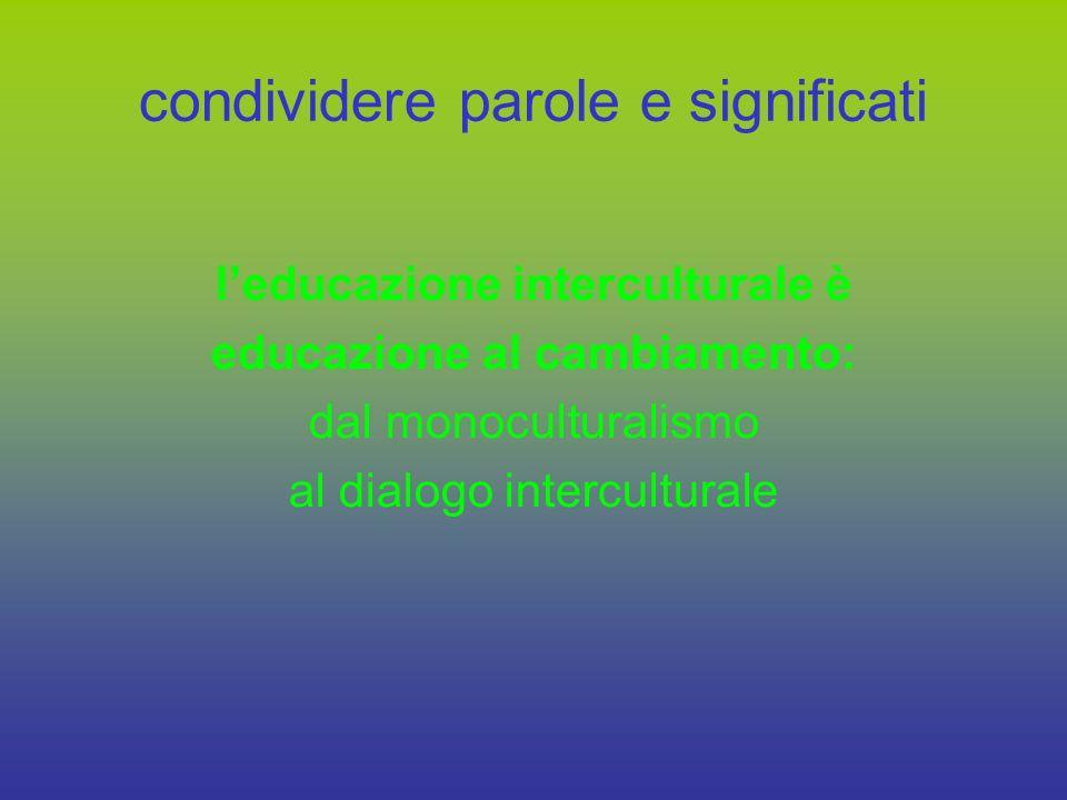 intercultura pratica trasformativa che porta: a mettere in discussione i saperi, le certezze (culturalmente etnocentriche) allascolto al dialogo al cambiamento