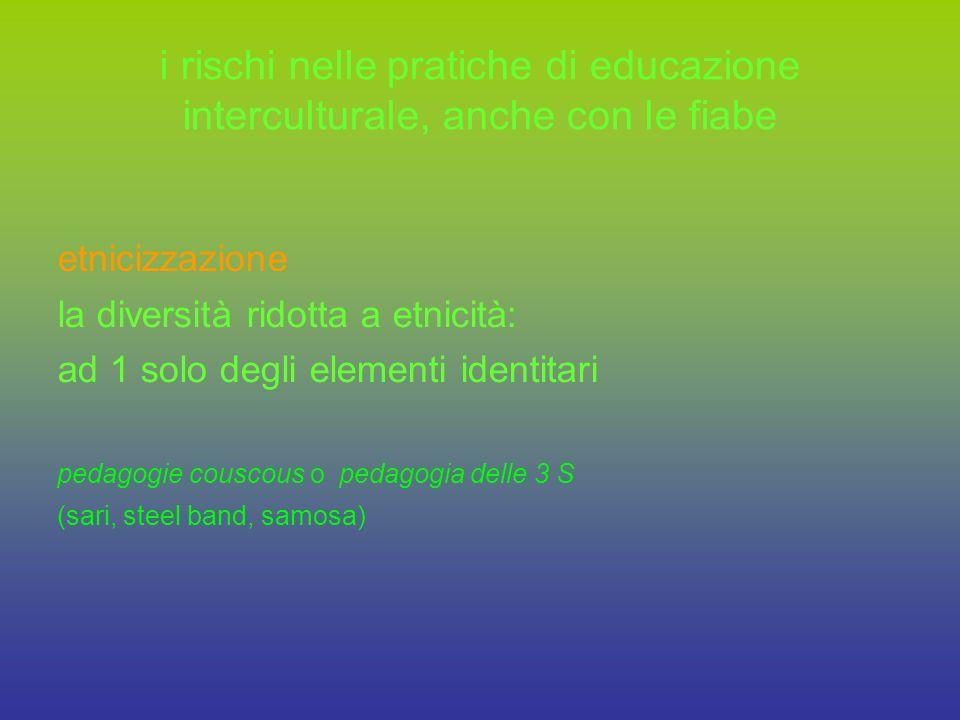 i rischi nelle pratiche di educazione interculturale, anche con le fiabe etnicizzazione la diversità ridotta a etnicità: ad 1 solo degli elementi identitari pedagogie couscous o pedagogia delle 3 S (sari, steel band, samosa)