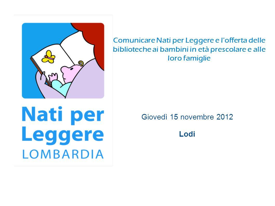 Comunicare Nati per Leggere e l offerta delle biblioteche ai bambini in età prescolare e alle loro famiglie Giovedì 15 novembre 2012 Lodi