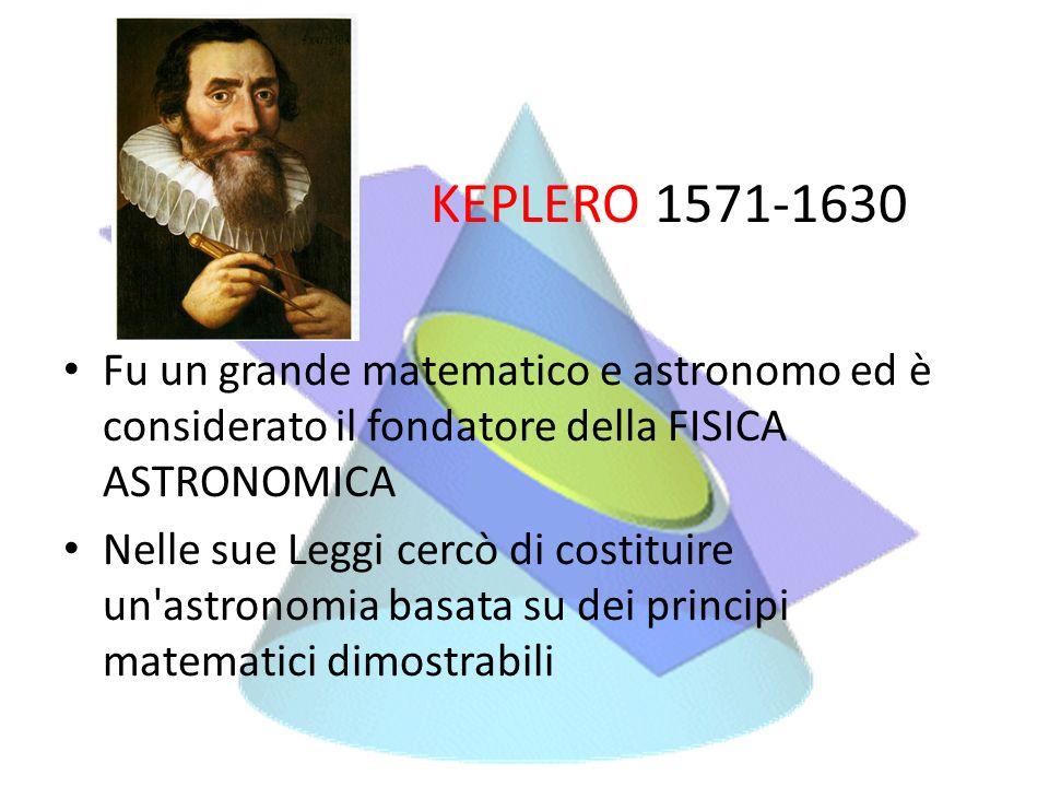 KEPLERO 1571-1630 Fu un grande matematico e astronomo ed è considerato il fondatore della FISICA ASTRONOMICA Nelle sue Leggi cercò di costituire un'as