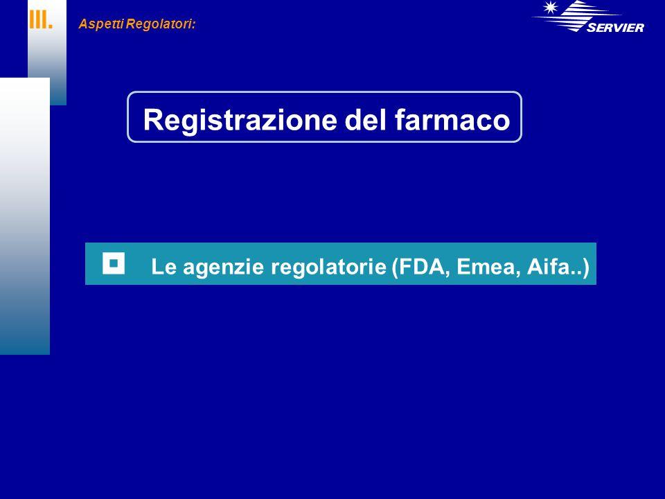 III. Aspetti Regolatori: Le agenzie regolatorie (FDA, Emea, Aifa..) Registrazione del farmaco