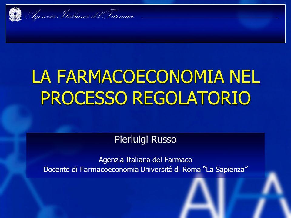 Agenzia Italiana del Farmaco LA FARMACOECONOMIA NEL PROCESSO REGOLATORIO Pierluigi Russo Agenzia Italiana del Farmaco Docente di Farmacoeconomia Unive