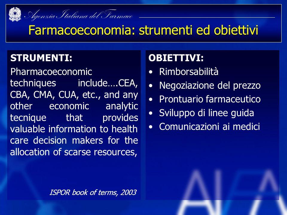 Agenzia Italiana del Farmaco Farmacoeconomia: strumenti ed obiettivi STRUMENTI: Pharmacoeconomic techniques include….CEA, CBA, CMA, CUA, etc., and any