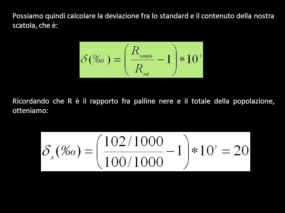 Possiamo quindi calcolare la deviazione fra lo standard e il contenuto della nostra scatola, che è: Ricordando che R è il rapporto fra palline nere e