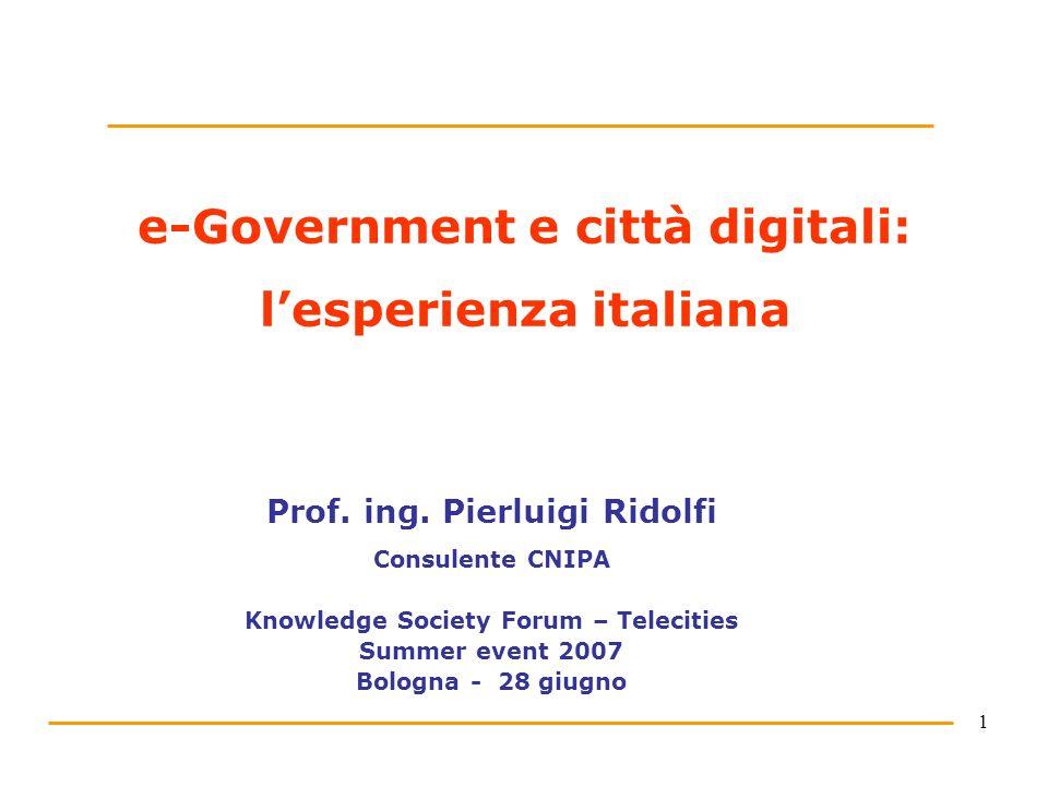 1 e-Government e città digitali: lesperienza italiana Prof. ing. Pierluigi Ridolfi Consulente CNIPA Knowledge Society Forum – Telecities Summer event