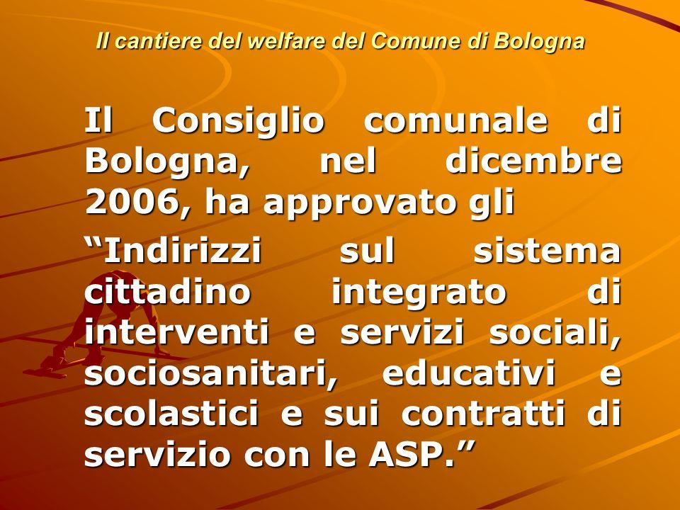 Il cantiere del welfare del Comune di Bologna Il Consiglio comunale di Bologna, nel dicembre 2006, ha approvato gli Indirizzi sul sistema cittadino in