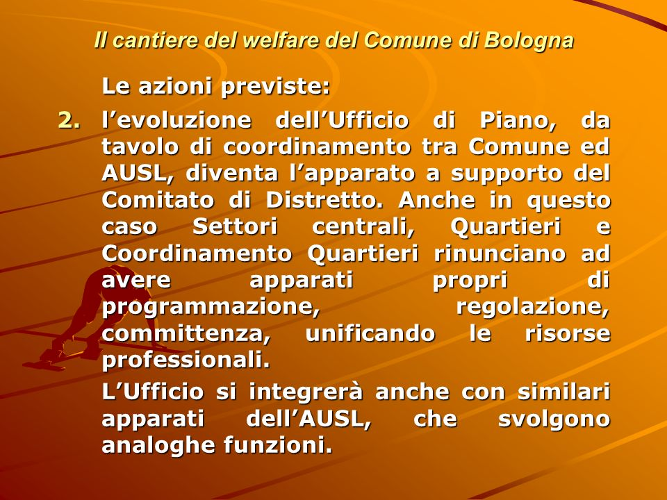 Il cantiere del welfare del Comune di Bologna Le azioni previste: 2.levoluzione dellUfficio di Piano, da tavolo di coordinamento tra Comune ed AUSL, d