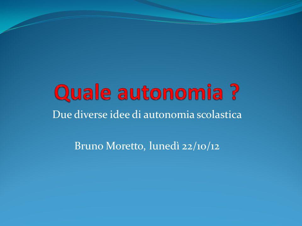 Due diverse idee di autonomia scolastica Bruno Moretto, lunedì 22/10/12