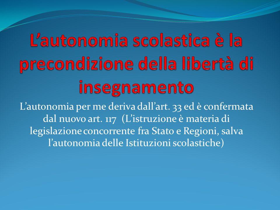 Lautonomia per me deriva dallart. 33 ed è confermata dal nuovo art. 117 (Listruzione è materia di legislazione concorrente fra Stato e Regioni, salva