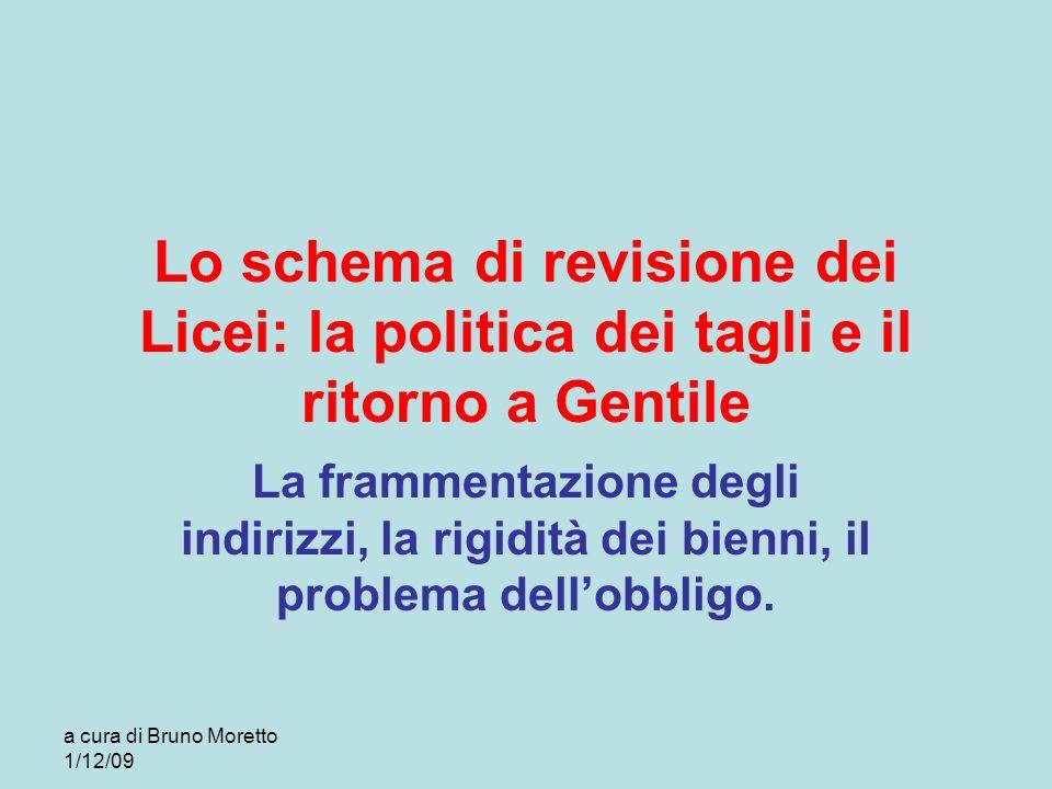 a cura di Bruno Moretto 1/12/09 Lo schema di revisione dei Licei: la politica dei tagli e il ritorno a Gentile La frammentazione degli indirizzi, la r