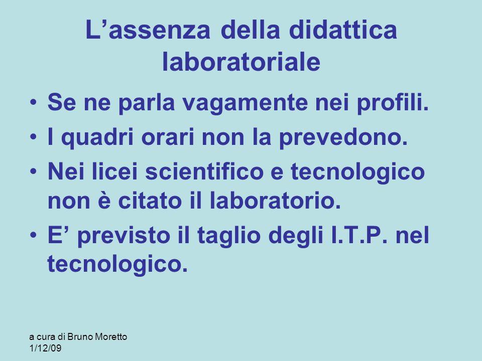 a cura di Bruno Moretto 1/12/09 Lassenza della didattica laboratoriale Se ne parla vagamente nei profili. I quadri orari non la prevedono. Nei licei s