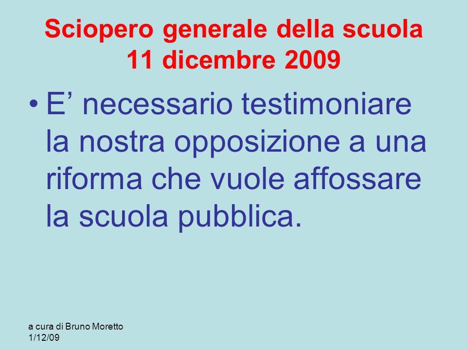 a cura di Bruno Moretto 1/12/09 Sciopero generale della scuola 11 dicembre 2009 E necessario testimoniare la nostra opposizione a una riforma che vuol