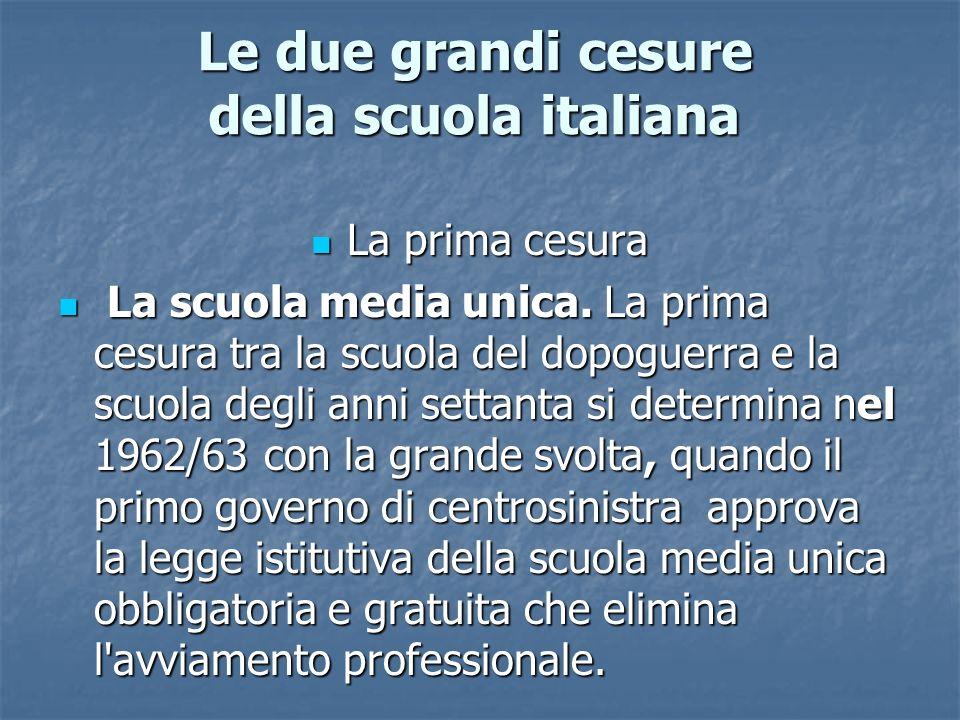 Le due grandi cesure della scuola italiana La prima cesura La prima cesura La scuola media unica. La prima cesura tra la scuola del dopoguerra e la sc