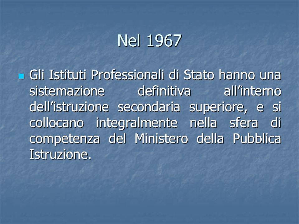 Nel 1967 Gli Istituti Professionali di Stato hanno una sistemazione definitiva allinterno dellistruzione secondaria superiore, e si collocano integral