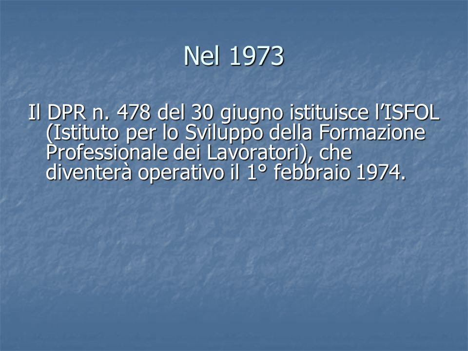 Nel 1973 Il DPR n. 478 del 30 giugno istituisce lISFOL (Istituto per lo Sviluppo della Formazione Professionale dei Lavoratori), che diventerà operati