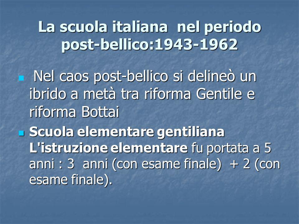 La scuola italiana nel periodo post-bellico:1943-1962 Nel caos post-bellico si delineò un ibrido a metà tra riforma Gentile e riforma Bottai Nel caos