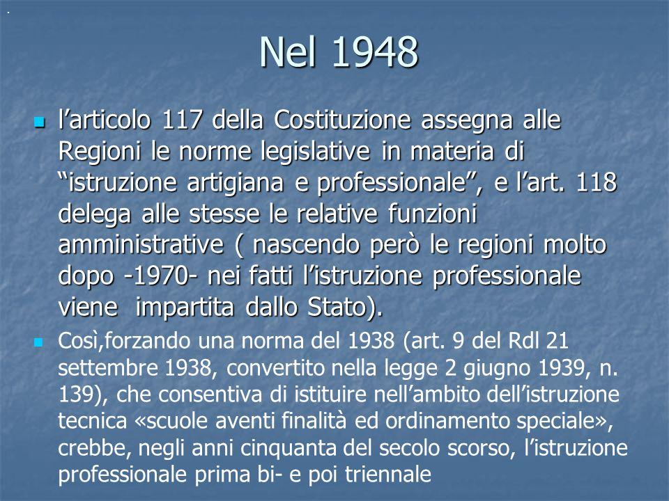 Nel 1948 Nel 1948 larticolo 117 della Costituzione assegna alle Regioni le norme legislative in materia di istruzione artigiana e professionale, e lar
