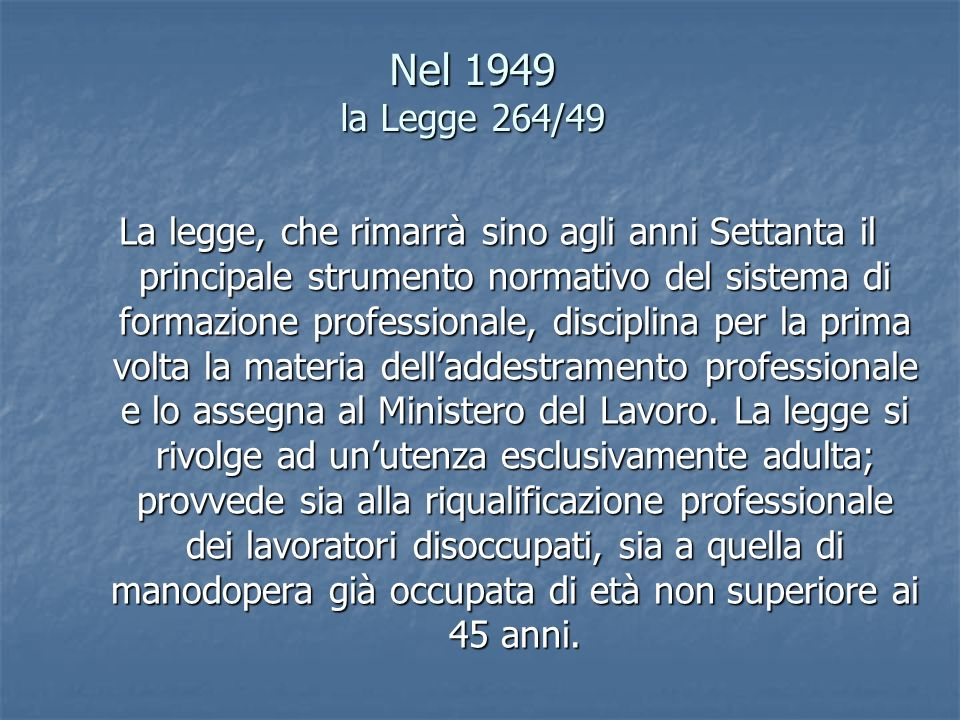 Nel 1949 la Legge 264/49 La legge, che rimarrà sino agli anni Settanta il principale strumento normativo del sistema di formazione professionale, disc