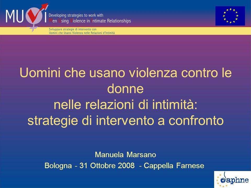 Uomini che usano violenza contro le donne nelle relazioni di intimità: strategie di intervento a confronto Manuela Marsano Bologna - 31 Ottobre 2008 - Cappella Farnese