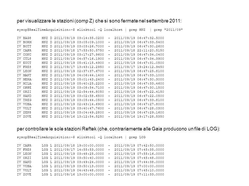 per visualizzare le stazioni (comp Z) che si sono fermate nel settembre 2011: sysop@RealTimeAcquisition:~$ slinktool -Q localhost | grep HNZ | grep