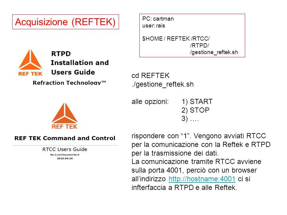 Acquisizione (REFTEK) PC: cartman user: rais $HOME / REFTEK /RTCC/ /RTPD/ /gestione_reftek.sh cd REFTEK./gestione_reftek.sh alle opzioni: 1) START 2)