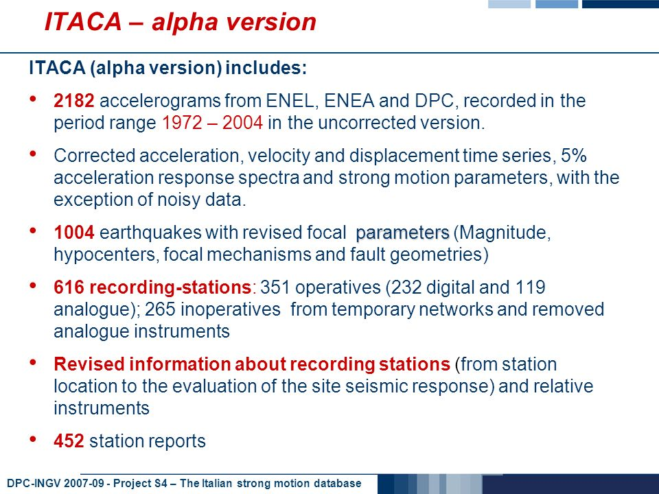 DPC-INGV 2007-09 - Project S4 – The Italian strong motion database ITACA – alpha version ITACA (alpha version) includes: 2182 accelerograms from ENEL, ENEA and DPC, recorded in the period range 1972 – 2004 in the uncorrected version.