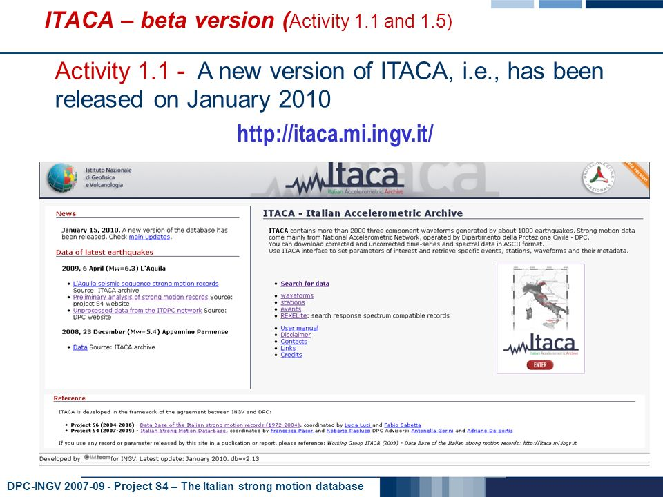DPC-INGV 2007-09 - Project S4 – The Italian strong motion database ITACA – beta version ( Activity 1.1 and 1.5) Activity 1.1 - A new version of ITACA, i.e., has been released on January 2010 http://itaca.mi.ingv.it/