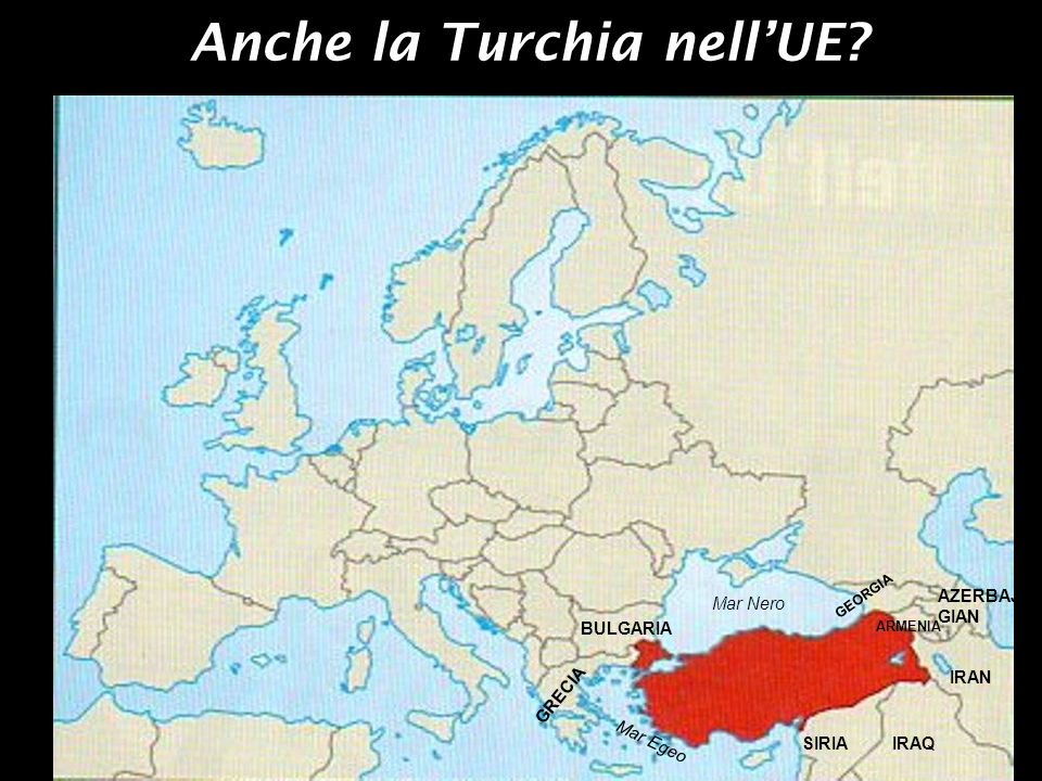 Anche la Turchia nellUE? GRECIA BULGARIA GEORGIA ARMENIA AZERBAJ GIAN IRAN IRAQSIRIA Mar Nero Mar Egeo