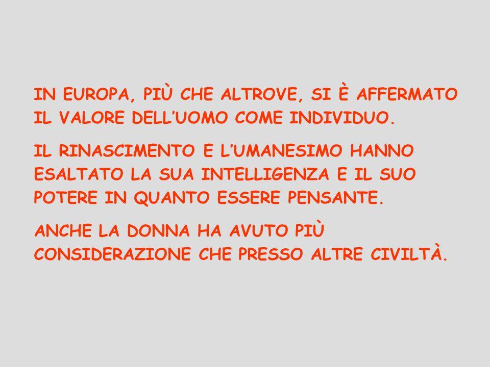 IN EUROPA, PIÙ CHE ALTROVE, SI È AFFERMATO IL VALORE DELLUOMO COME INDIVIDUO. IL RINASCIMENTO E LUMANESIMO HANNO ESALTATO LA SUA INTELLIGENZA E IL SUO