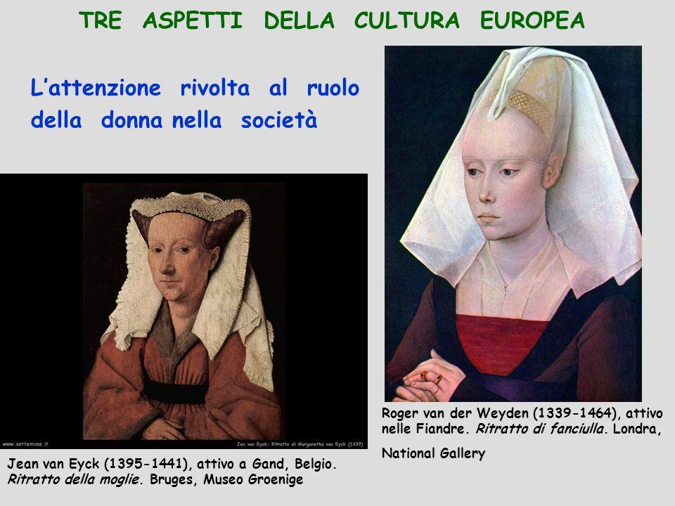 TRE ASPETTI DELLA CULTURA EUROPEA Lattenzione rivolta al ruolo della donna nella società Roger van der Weyden (1339-1464), attivo nelle Fiandre. Ritra