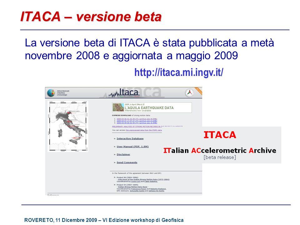 ROVERETO, 11 Dicembre 2009 – VI Edizione workshop di Geofisica La struttura Database relazionale: Ms Access® per la distribuzione su CD- ROM e Mysql® per la distribuzione web Uninterfaccia per limmissione dei dati Standard per la codifica dei dati Query predefinite Stazioni Bibliografia Eventi Forme donda Http://itaca.mi.ingv.it La struttura del database non è cambiata rispetto alla versione alfa La versione beta di ITACA è residente in un server INGV presso la sezione di Milano-Pavia